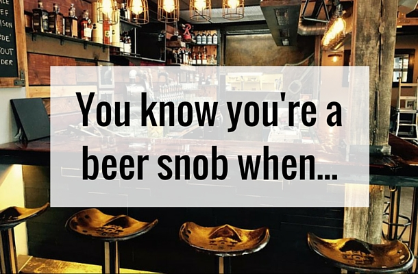 You Know You're a Beer Snob When... | www.theblackduckcaskandbottle.com